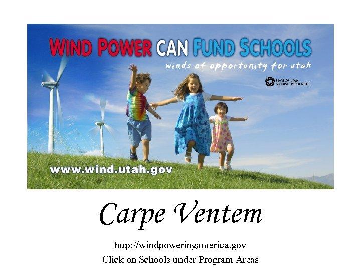 Carpe Ventem http: //windpoweringamerica. gov Click on Schools under Program Areas