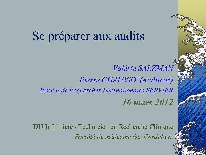Se préparer aux audits Valérie SALZMAN Pierre CHAUVET (Auditeur) Institut de Recherches Internationales SERVIER