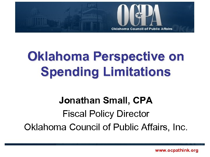 Oklahoma Perspective on Spending Limitations Jonathan Small, CPA Fiscal Policy Director Oklahoma Council of