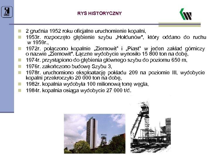 RYS HISTORYCZNY n 2 grudnia 1952 roku oficjalne uruchomienie kopalni, n 1953 r. rozpoczęto