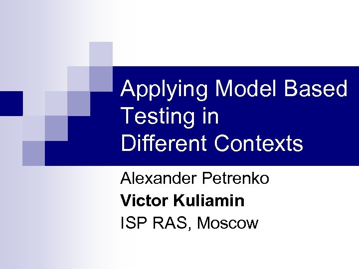Applying Model Based Testing in Different Contexts Alexander Petrenko Victor Kuliamin ISP RAS, Moscow