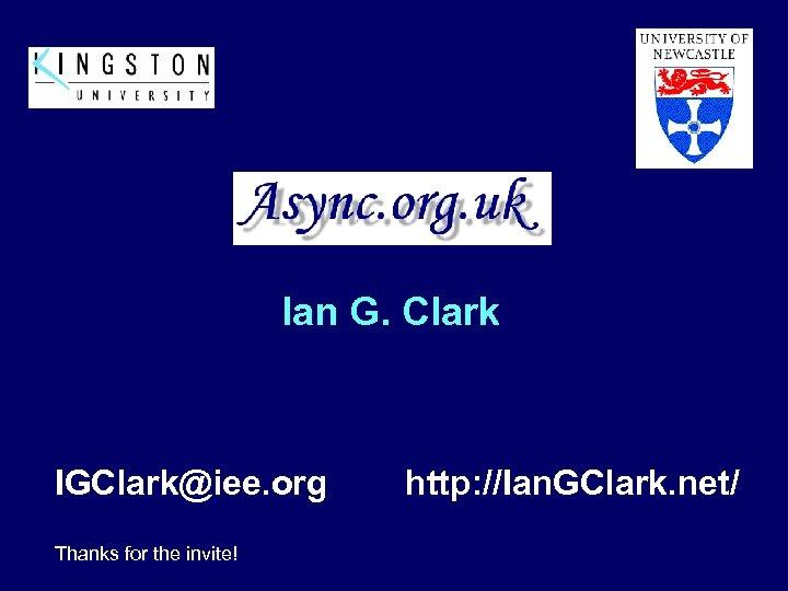 Ian G. Clark IGClark@iee. org Thanks for the invite! http: //Ian. GClark. net/
