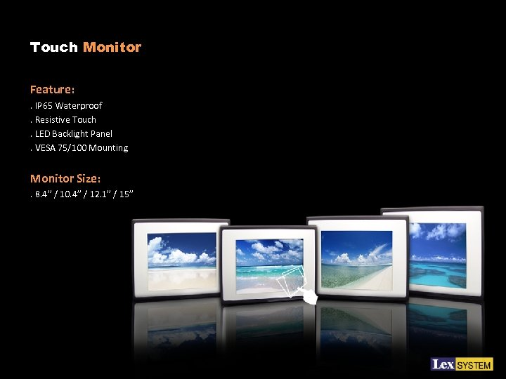 Touch Monitor Feature: . IP 65 Waterproof. Resistive Touch. LED Backlight Panel. VESA 75/100