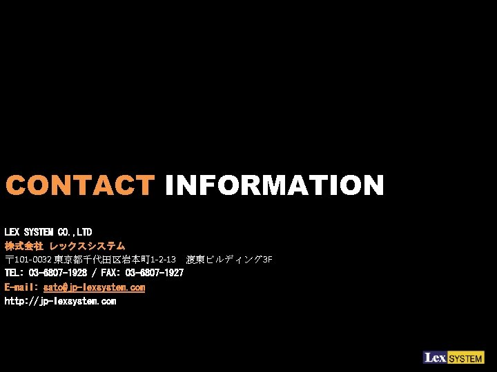 CONTACT INFORMATION LEX SYSTEM CO. , LTD 株式会社 レックスシステム 〒 101 -0032 東京都千代田区岩本町 1