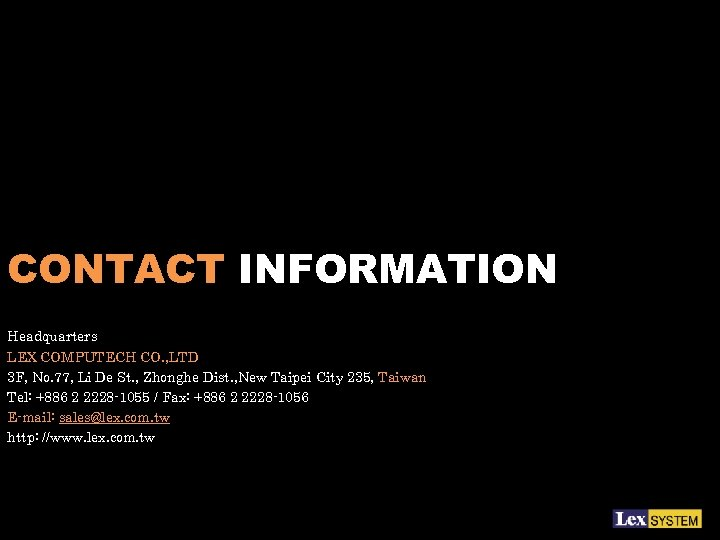 CONTACT INFORMATION Headquarters LEX COMPUTECH CO. , LTD 3 F, No. 77, Li De