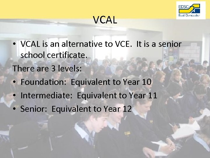 VCAL • VCAL is an alternative to VCE. It is a senior school certificate.