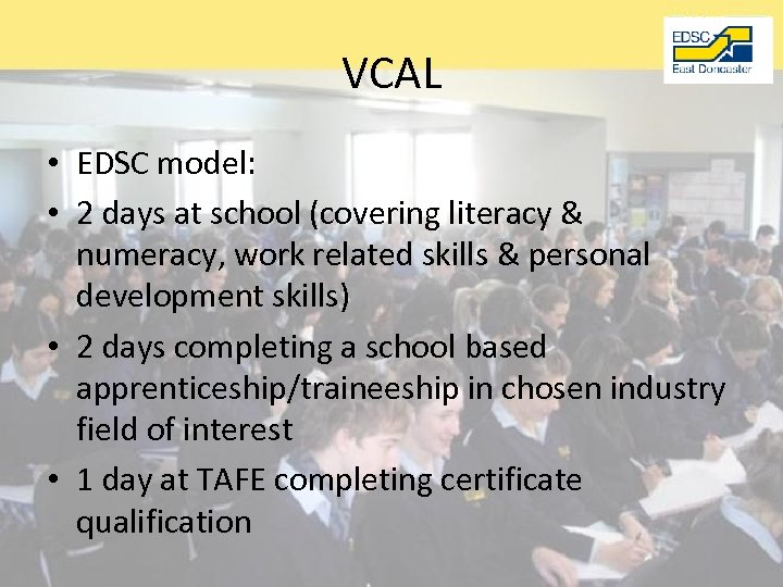 VCAL • EDSC model: • 2 days at school (covering literacy & numeracy, work