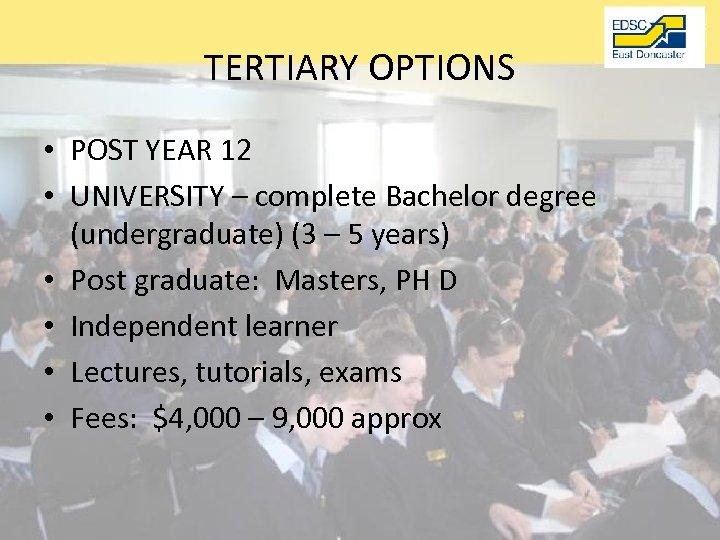 TERTIARY OPTIONS • POST YEAR 12 • UNIVERSITY – complete Bachelor degree (undergraduate) (3