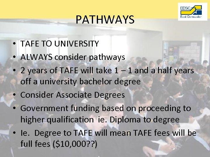 PATHWAYS • TAFE TO UNIVERSITY • ALWAYS consider pathways • 2 years of TAFE