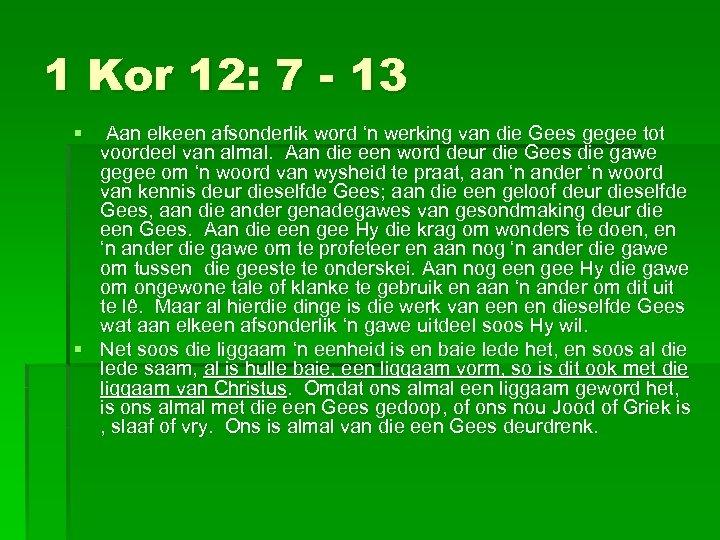 1 Kor 12: 7 - 13 § Aan elkeen afsonderlik word 'n werking van
