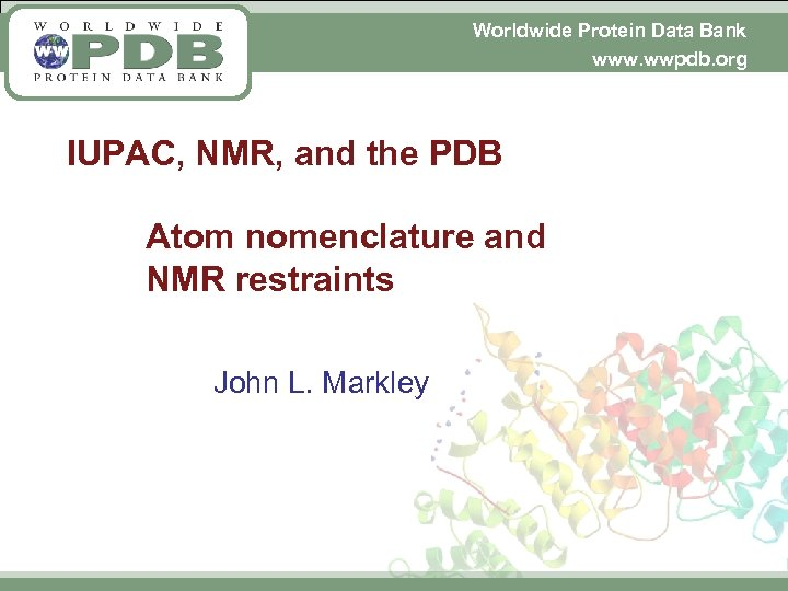 Worldwide Protein Data Bank www. wwpdb. org IUPAC, NMR, and the PDB Atom nomenclature