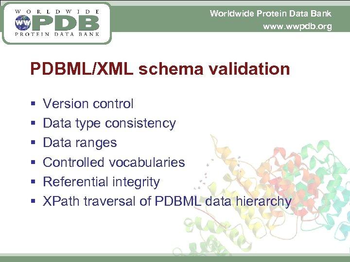 Worldwide Protein Data Bank www. wwpdb. org PDBML/XML schema validation § § § Version