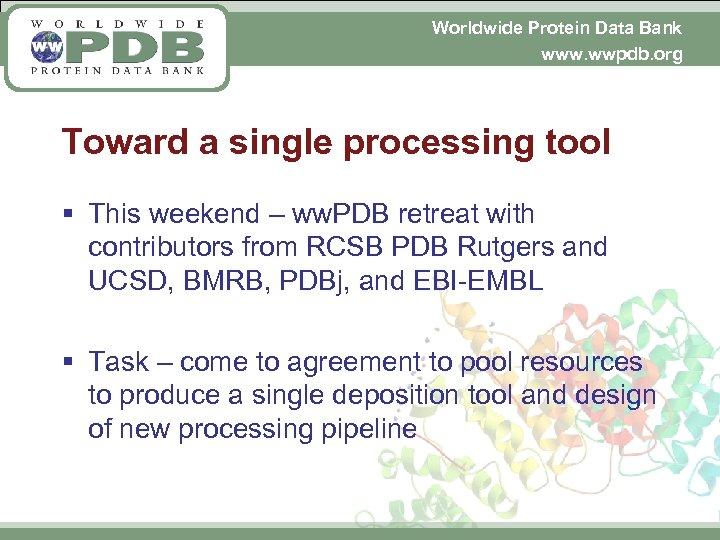 Worldwide Protein Data Bank www. wwpdb. org Toward a single processing tool § This