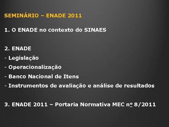 SEMINÁRIO – ENADE 2011 1. O ENADE no contexto do SINAES 2. ENADE -