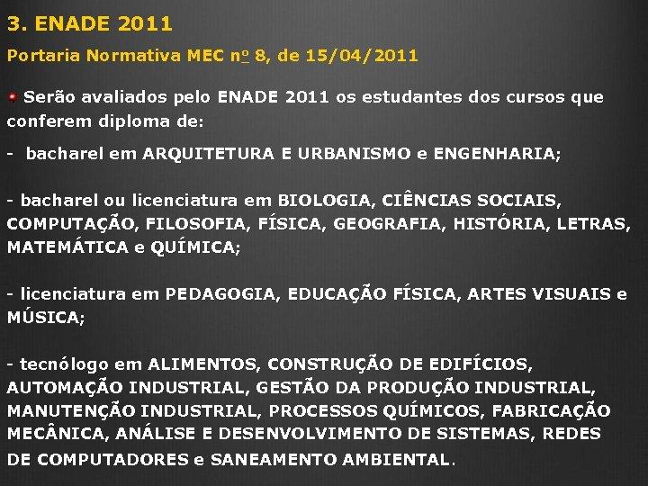 3. ENADE 2011 Portaria Normativa MEC no 8, de 15/04/2011 Serão avaliados pelo ENADE