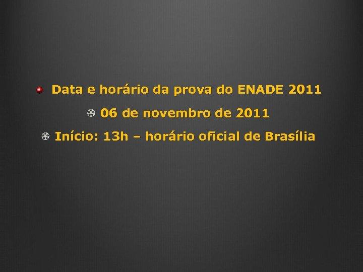 Data e horário da prova do ENADE 2011 06 de novembro de 2011 Início: