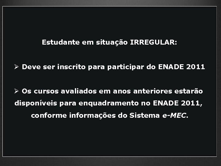 Estudante em situação IRREGULAR: Ø Deve ser inscrito para participar do ENADE 2011 Ø
