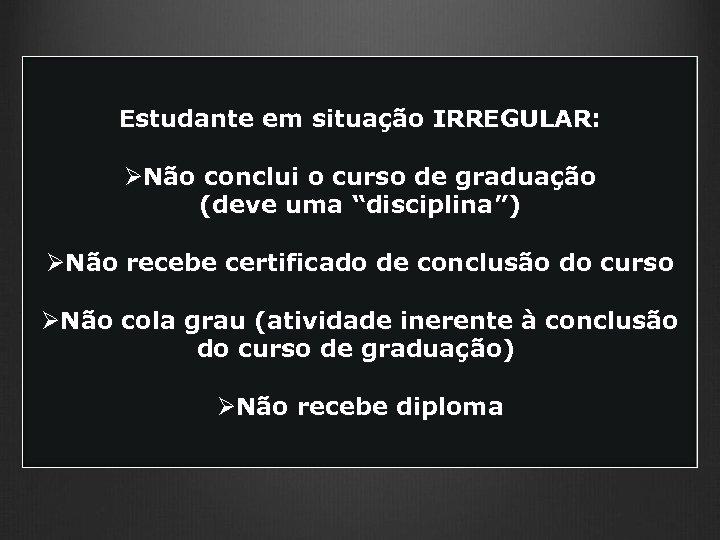 """Estudante em situação IRREGULAR: ØNão conclui o curso de graduação (deve uma """"disciplina"""") ØNão"""