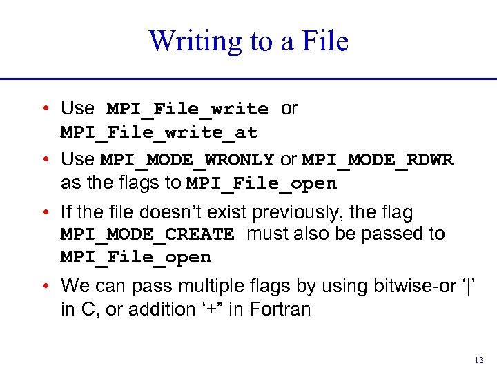 Writing to a File • Use MPI_File_write or MPI_File_write_at • Use MPI_MODE_WRONLY or MPI_MODE_RDWR