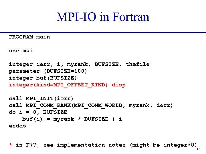MPI-IO in Fortran PROGRAM main use mpi integer ierr, i, myrank, BUFSIZE, thefile parameter