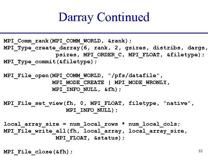 Darray Continued MPI_Comm_rank(MPI_COMM_WORLD, &rank); MPI_Type_create_darray(6, rank, 2, gsizes, distribs, dargs, psizes, MPI_ORDER_C, MPI_FLOAT, &filetype);