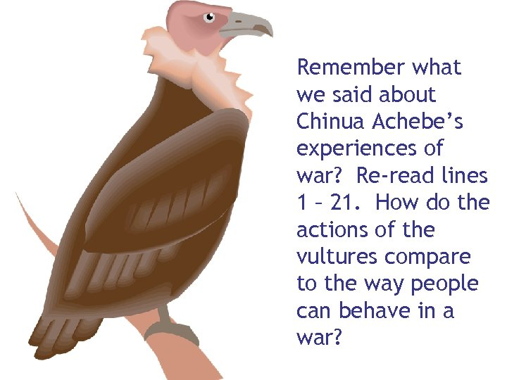 Remember what we said about Chinua Achebe's experiences of war? Re-read lines 1 –