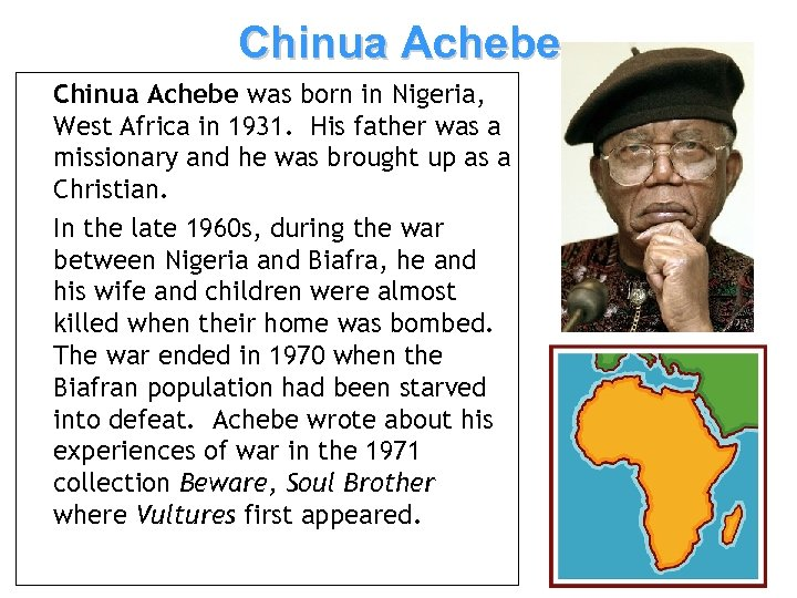 Chinua Achebe was born in Nigeria, West Africa in 1931. His father was a