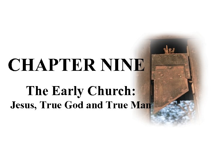 CHAPTER NINE The Early Church: Jesus, True God and True Man