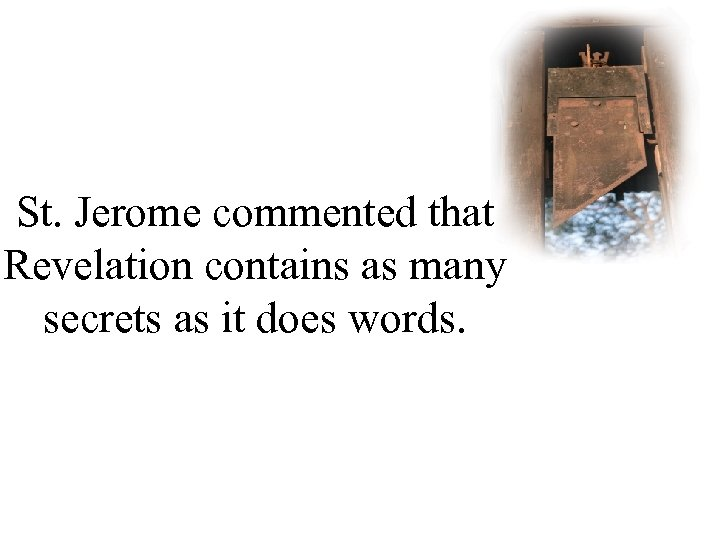 St. Jerome commented that Revelation contains as many secrets as it does words.