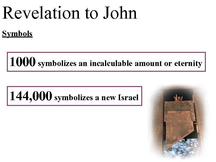 Revelation to John Symbols 1000 symbolizes an incalculable amount or eternity 144, 000 symbolizes