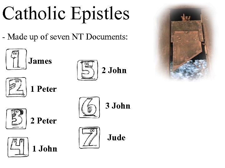 Catholic Epistles - Made up of seven NT Documents: James 2 John 1 Peter