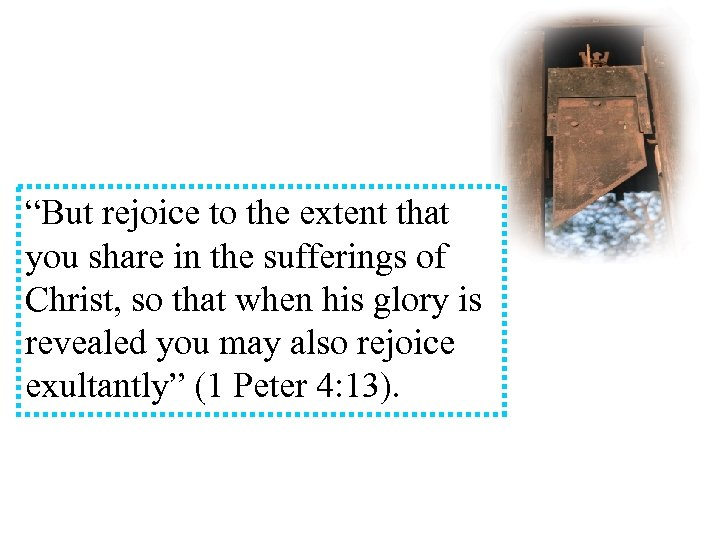 """But rejoice to the extent that you share in the sufferings of Christ, so"