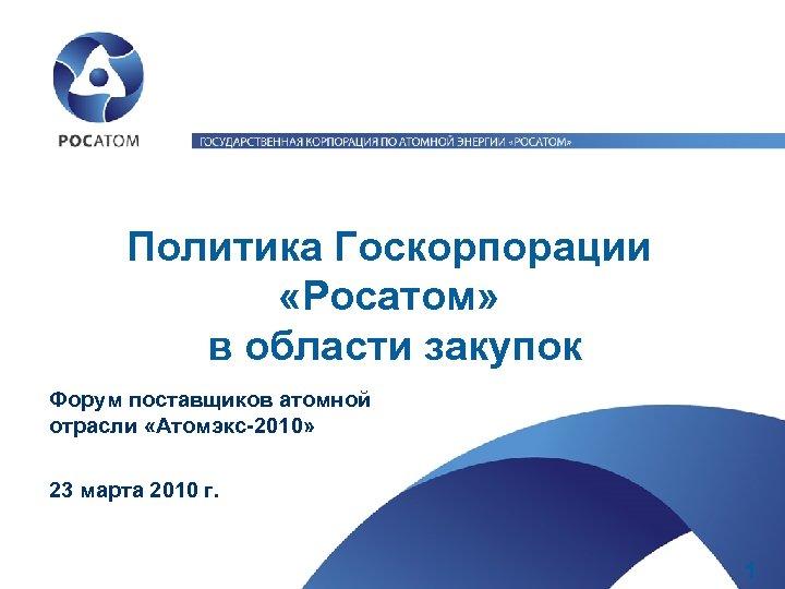 Политика Госкорпорации «Росатом» в области закупок Форум поставщиков атомной отрасли «Атомэкс-2010» 23 марта 2010
