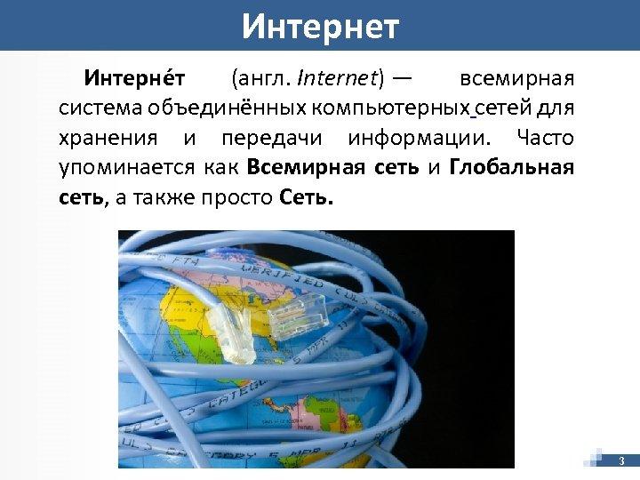 Интернет Интерне т (англ. Internet) — всемирная система объединённых компьютерных сетей для хранения и