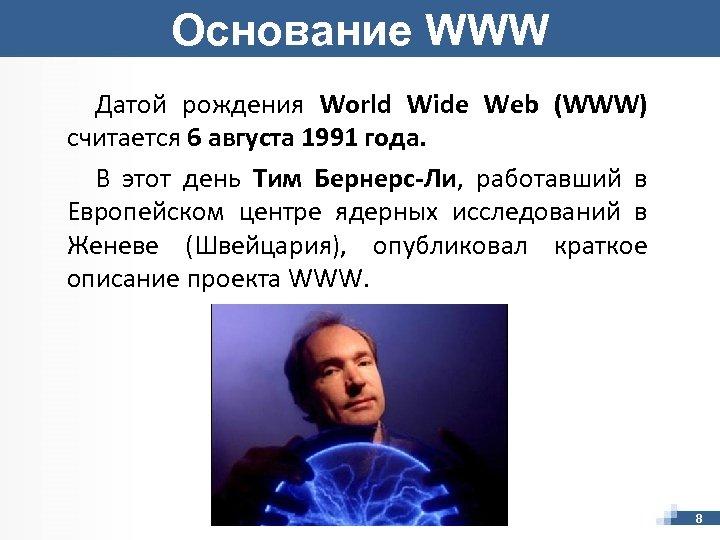Основание WWW Датой рождения World Wide Web (WWW) считается 6 августа 1991 года. В