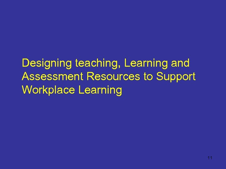 Designing teaching, Learning and Assessment Resources to Support Workplace Learning 11