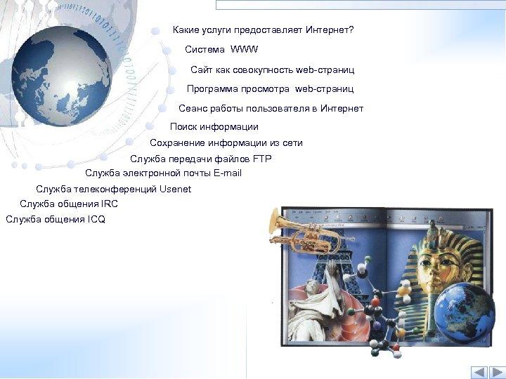 Какие услуги предоставляет Интернет? Система WWW Сайт как совокупность web-страниц Программа просмотра web-страниц Сеанс