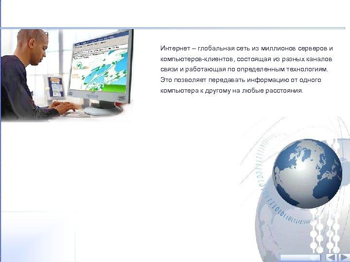 Интернет – глобальная сеть из миллионов серверов и компьютеров-клиентов, состоящая из разных каналов связи