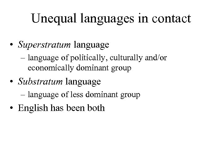 Unequal languages in contact • Superstratum language – language of politically, culturally and/or economically