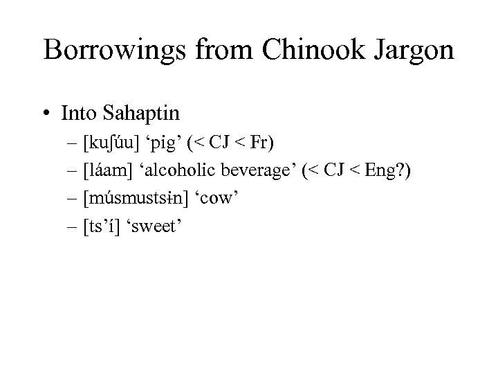 Borrowings from Chinook Jargon • Into Sahaptin – [kuʃúu] 'pig' (< CJ < Fr)