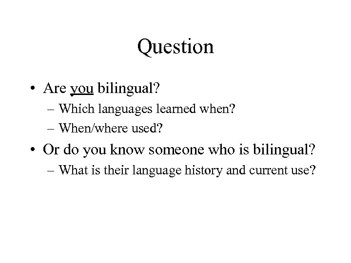 Question • Are you bilingual? – Which languages learned when? – When/where used? •