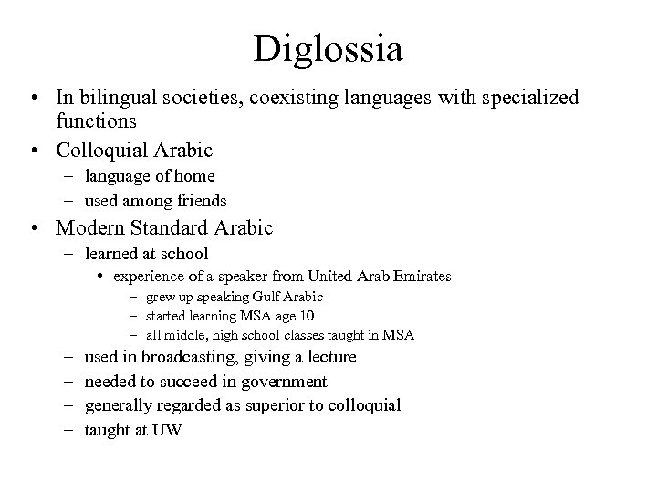 Diglossia • In bilingual societies, coexisting languages with specialized functions • Colloquial Arabic –