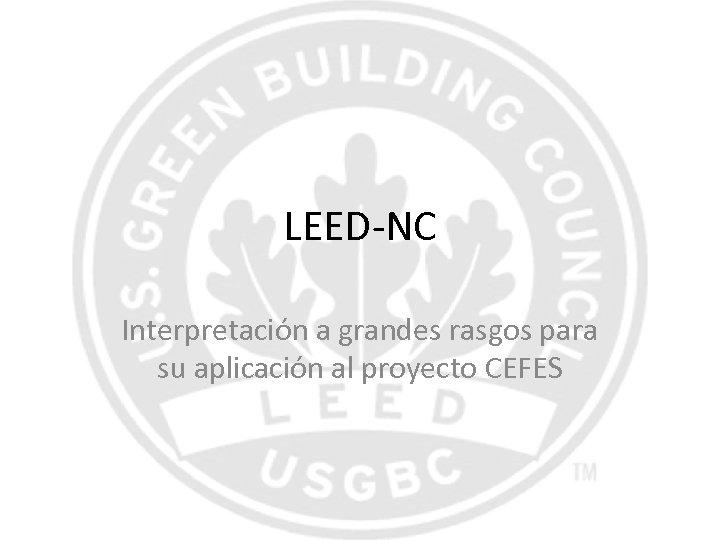 LEED-NC Interpretación a grandes rasgos para su aplicación al proyecto CEFES