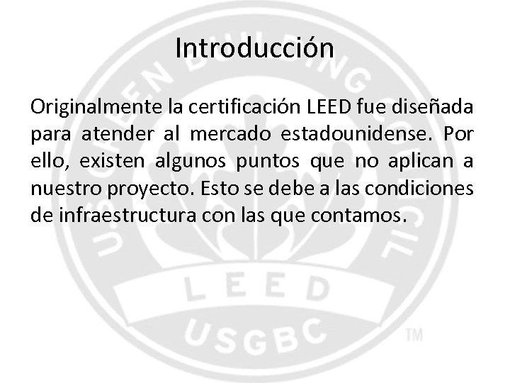 Introducción Originalmente la certificación LEED fue diseñada para atender al mercado estadounidense. Por ello,