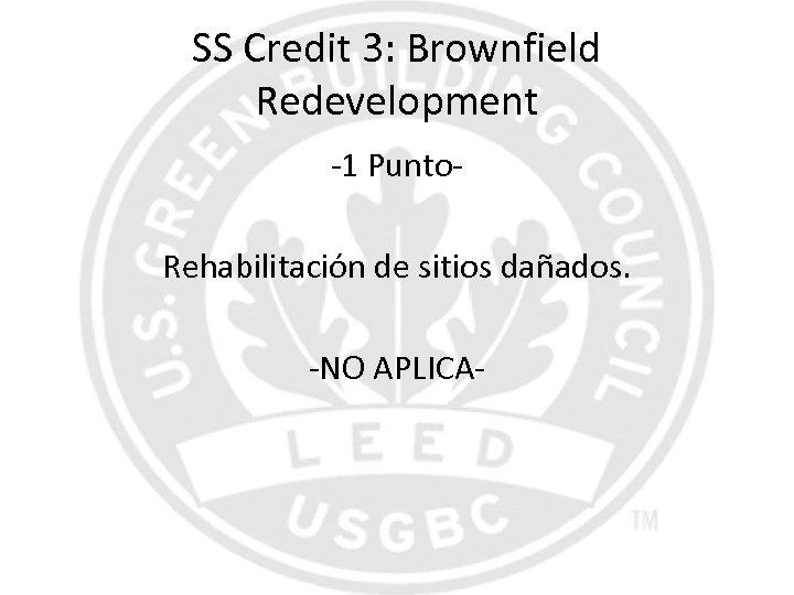 SS Credit 3: Brownfield Redevelopment -1 Punto. Rehabilitación de sitios dañados. -NO APLICA-