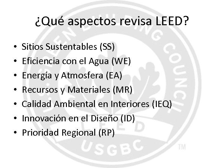 ¿Qué aspectos revisa LEED? • • Sitios Sustentables (SS) Eficiencia con el Agua (WE)