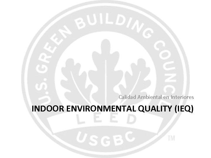 Calidad Ambiental en Interiores INDOOR ENVIRONMENTAL QUALITY (IEQ)