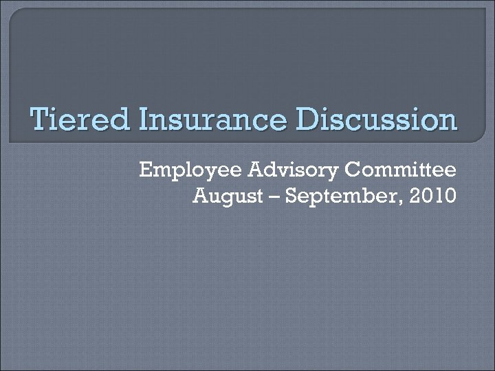 Tiered Insurance Discussion Employee Advisory Committee August – September, 2010