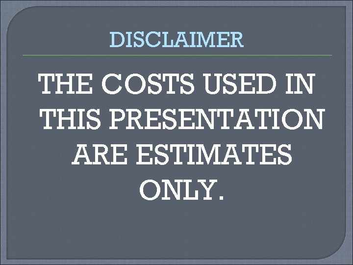 DISCLAIMER THE COSTS USED IN THIS PRESENTATION ARE ESTIMATES ONLY.