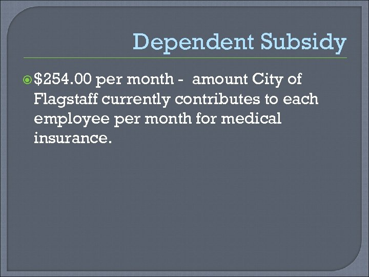 Dependent Subsidy $254. 00 per month - amount City of Flagstaff currently contributes to